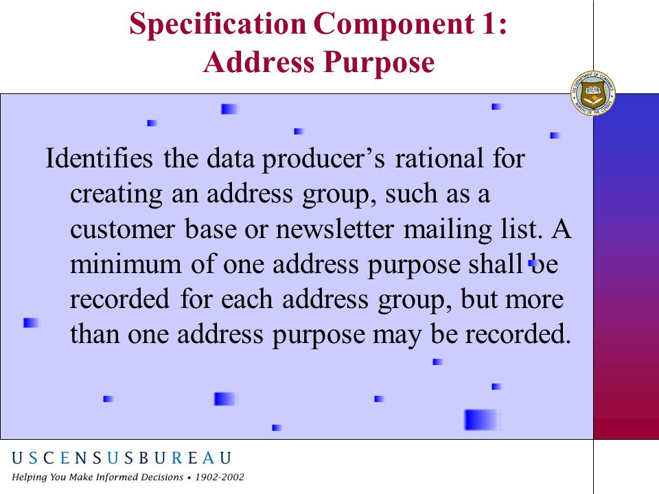 Specification Component 1: Address Purpose Identifies the data producer's rational for creating an address group, such as a customer base or newslette