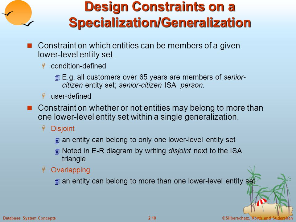 ©Silberschatz, Korth and Sudarshan2.10Database System Concepts Design Constraints on a Specialization/Generalization Constraint on which entities can be members of a given lower-level entity set.