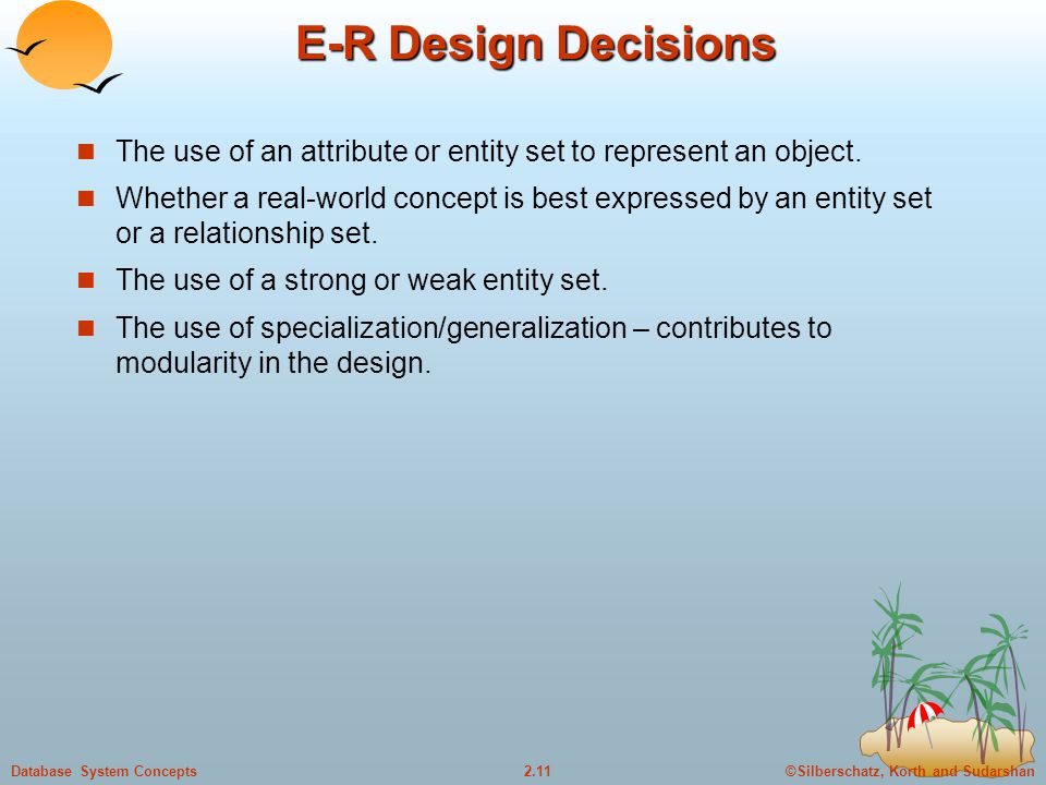 ©Silberschatz, Korth and Sudarshan2.11Database System Concepts E-R Design Decisions The use of an attribute or entity set to represent an object.
