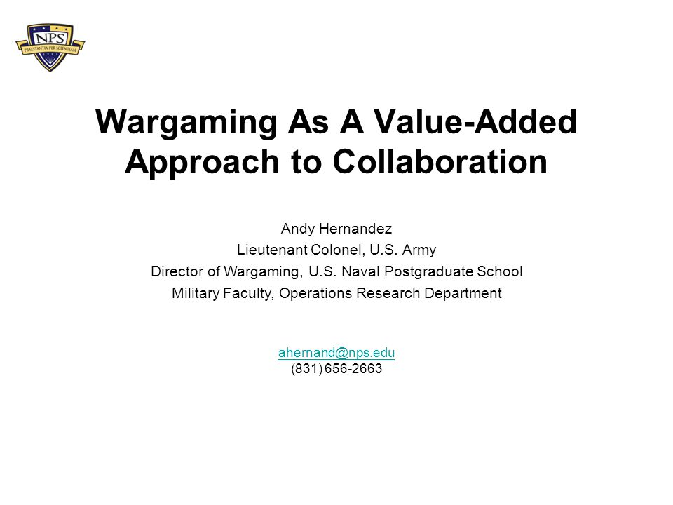 Wargaming As A Value-Added Approach to Collaboration ahernand@nps.edu (831) 656-2663 Andy Hernandez Lieutenant Colonel, U.S. Army Director of Wargamin