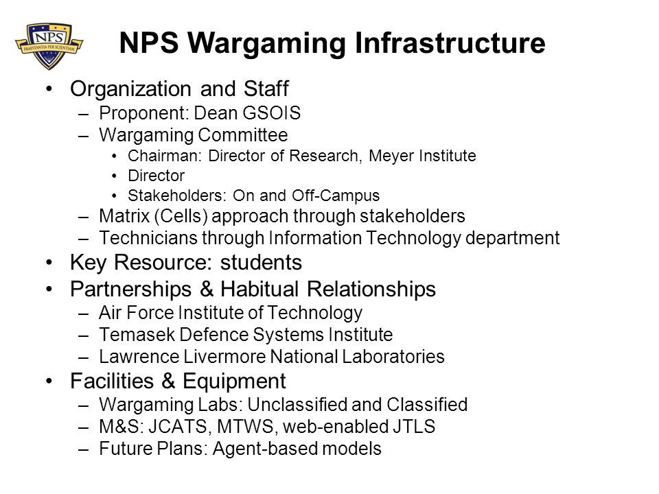 NPS Wargaming Infrastructure Organization and Staff –Proponent: Dean GSOIS –Wargaming Committee Chairman: Director of Research, Meyer Institute Director Stakeholders: On and Off-Campus –Matrix (Cells) approach through stakeholders –Technicians through Information Technology department Key Resource: students Partnerships & Habitual Relationships –Air Force Institute of Technology –Temasek Defence Systems Institute –Lawrence Livermore National Laboratories Facilities & Equipment –Wargaming Labs: Unclassified and Classified –M&S: JCATS, MTWS, web-enabled JTLS –Future Plans: Agent-based models