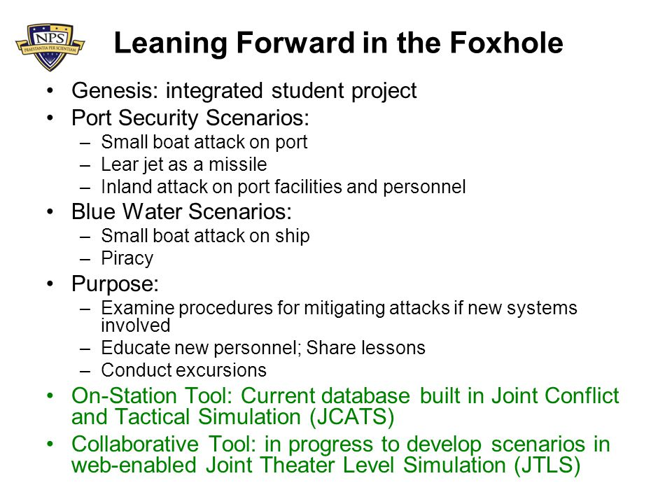 Leaning Forward in the Foxhole Genesis: integrated student project Port Security Scenarios: –Small boat attack on port –Lear jet as a missile –Inland attack on port facilities and personnel Blue Water Scenarios: –Small boat attack on ship –Piracy Purpose: –Examine procedures for mitigating attacks if new systems involved –Educate new personnel; Share lessons –Conduct excursions On-Station Tool: Current database built in Joint Conflict and Tactical Simulation (JCATS) Collaborative Tool: in progress to develop scenarios in web-enabled Joint Theater Level Simulation (JTLS)