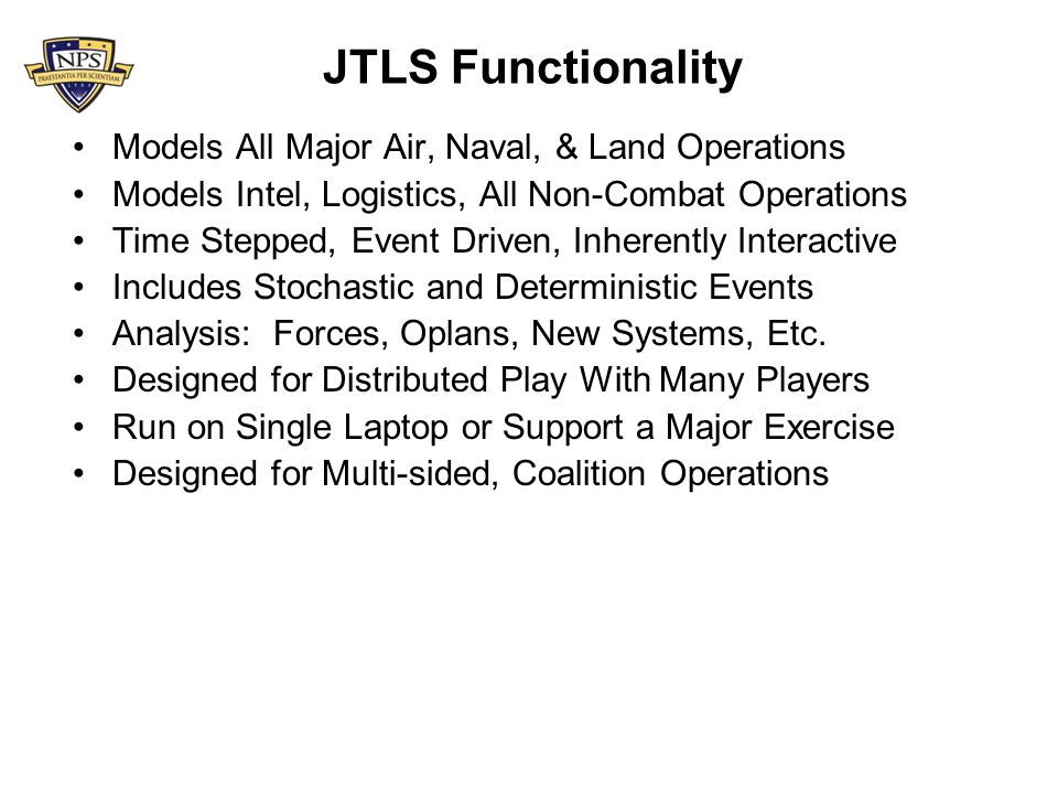 JTLS Functionality Models All Major Air, Naval, & Land Operations Models Intel, Logistics, All Non-Combat Operations Time Stepped, Event Driven, Inher