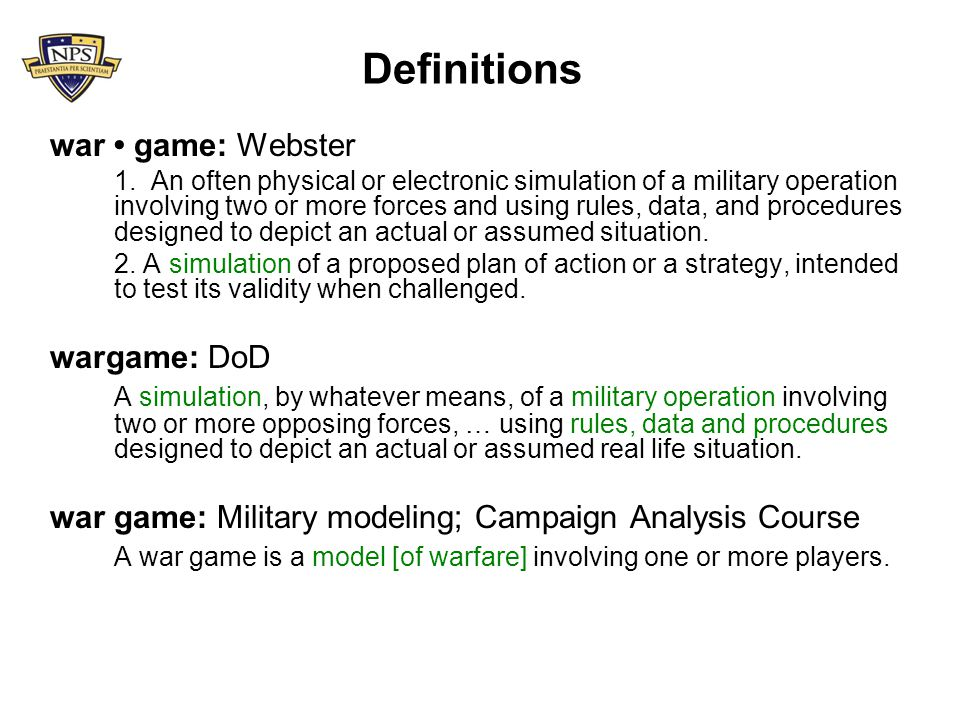Definitions war game: Webster 1. An often physical or electronic simulation of a military operation involving two or more forces and using rules, data