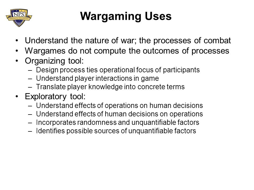 Wargaming Uses Understand the nature of war; the processes of combat Wargames do not compute the outcomes of processes Organizing tool: –Design process ties operational focus of participants –Understand player interactions in game –Translate player knowledge into concrete terms Exploratory tool: –Understand effects of operations on human decisions –Understand effects of human decisions on operations –Incorporates randomness and unquantifiable factors –Identifies possible sources of unquantifiable factors