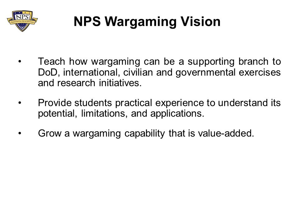 Wargaming Efforts Incorporated into Operations Research Curriculum –OA4604: Wargaming Analysis –Open to all Services and International students –Offer to MOVES, Systems Engineering, Defense Analysis, Information Sciences, School for International Graduate Studies Considered support for NPS research efforts –Maritime Domain Awareness Initiative –Joint Battle Management Command & Control –Joint IED Defeat Task Force Facilitator for student events and theses –Gap analysis –CONOPS development for Integrated Student Projects –Excursions on past studies –Comprehension/Education of important operations Ad Hoc support