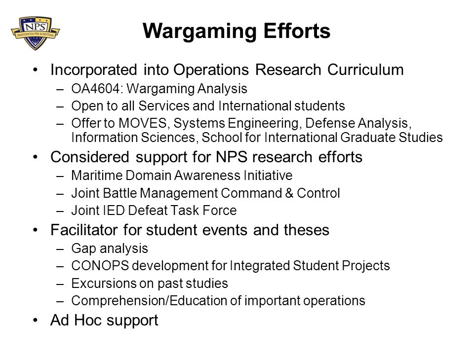 Wargaming Efforts Incorporated into Operations Research Curriculum –OA4604: Wargaming Analysis –Open to all Services and International students –Offer