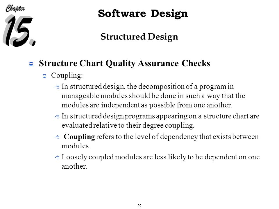 29 Software Design Structured Design  Structure Chart Quality Assurance Checks  Coupling:  In structured design, the decomposition of a program in manageable modules should be done in such a way that the modules are independent as possible from one another.