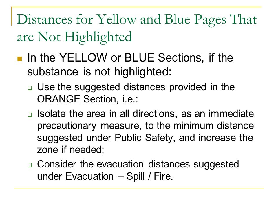 Distances for Yellow and Blue Pages That are Not Highlighted In the YELLOW or BLUE Sections, if the substance is not highlighted:  Use the suggested distances provided in the ORANGE Section, i.e.:  Isolate the area in all directions, as an immediate precautionary measure, to the minimum distance suggested under Public Safety, and increase the zone if needed;  Consider the evacuation distances suggested under Evacuation – Spill / Fire.