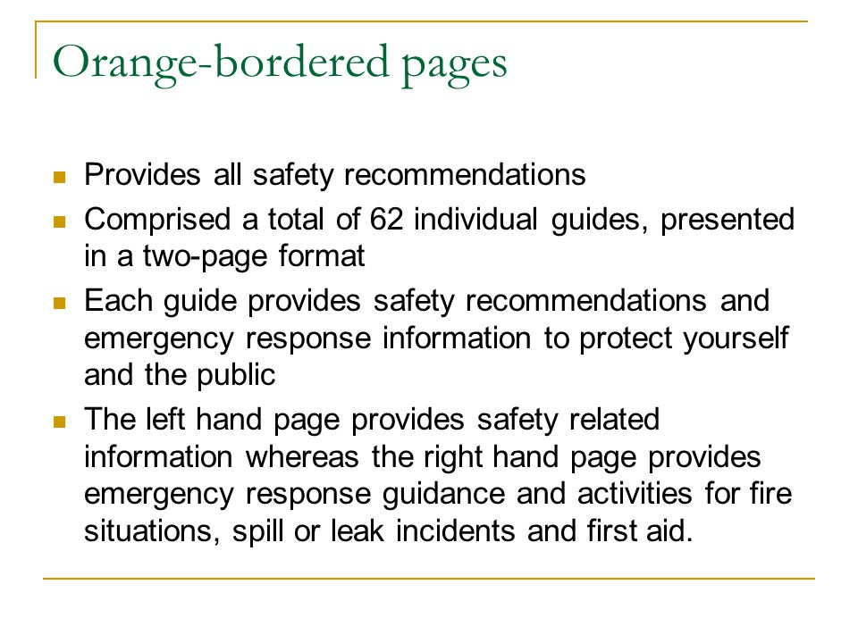 Orange-bordered pages Provides all safety recommendations Comprised a total of 62 individual guides, presented in a two-page format Each guide provides safety recommendations and emergency response information to protect yourself and the public The left hand page provides safety related information whereas the right hand page provides emergency response guidance and activities for fire situations, spill or leak incidents and first aid.