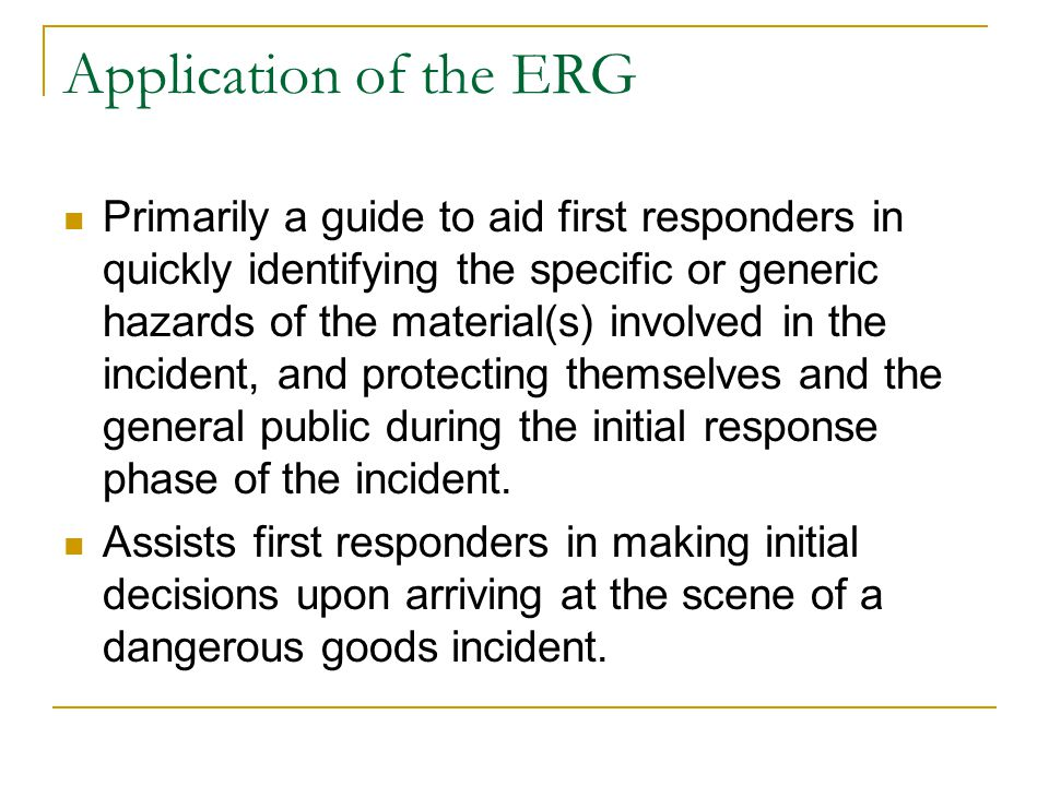 Application of the ERG Primarily a guide to aid first responders in quickly identifying the specific or generic hazards of the material(s) involved in the incident, and protecting themselves and the general public during the initial response phase of the incident.