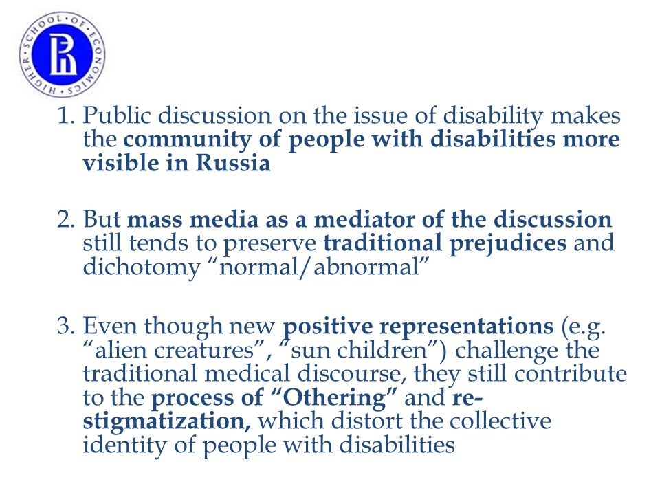 1.Public discussion on the issue of disability makes the community of people with disabilities more visible in Russia 2.But mass media as a mediator of the discussion still tends to preserve traditional prejudices and dichotomy normal/abnormal 3.Even though new positive representations (e.g.