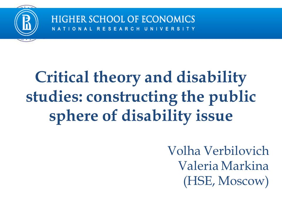 Critical theory and disability studies: constructing the public sphere of disability issue Volha Verbilovich Valeria Markina (HSE, Moscow)