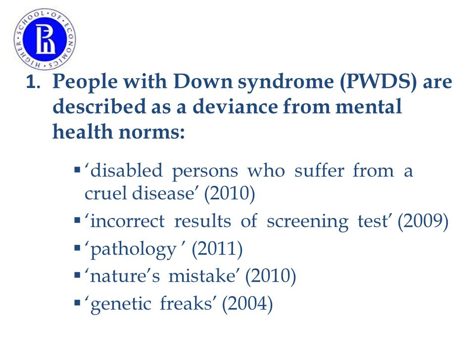 1. People with Down syndrome (PWDS) are described as a deviance from mental health norms:  'disabled persons who suffer from a cruel disease' (2010)