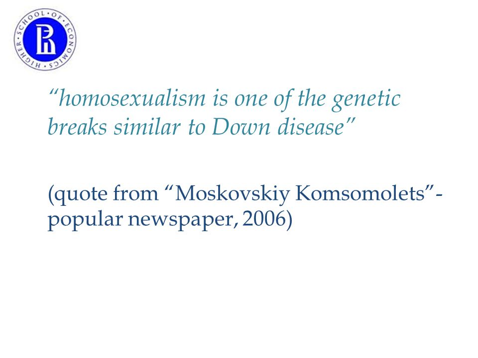 homosexualism is one of the genetic breaks similar to Down disease (quote from Moskovskiy Komsomolets - popular newspaper, 2006)