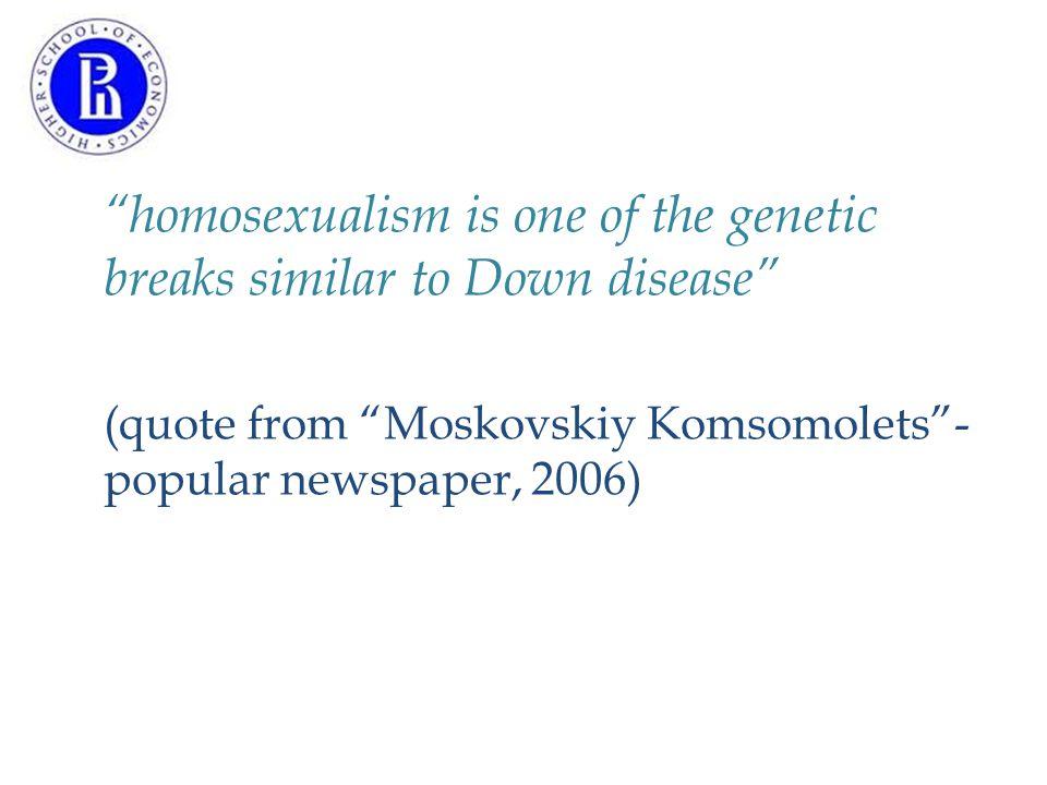 """""""homosexualism is one of the genetic breaks similar to Down disease"""" (quote from """"Moskovskiy Komsomolets""""- popular newspaper, 2006)"""