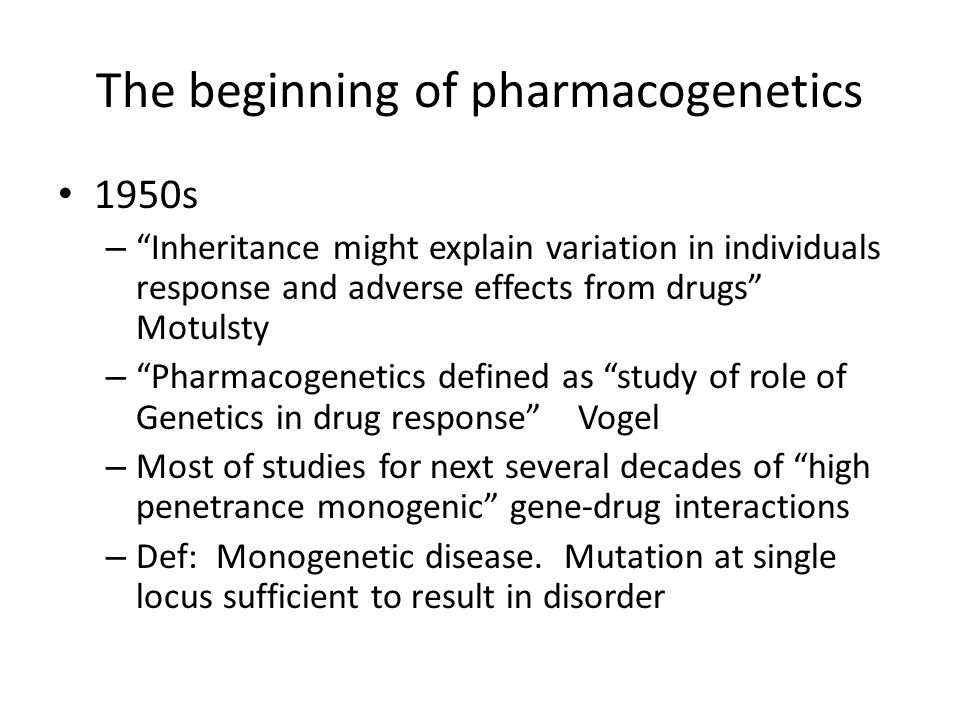 The beginning of pharmacogenetics 1950s – Inheritance might explain variation in individuals response and adverse effects from drugs Motulsty – Pharmacogenetics defined as study of role of Genetics in drug response Vogel – Most of studies for next several decades of high penetrance monogenic gene-drug interactions – Def: Monogenetic disease.