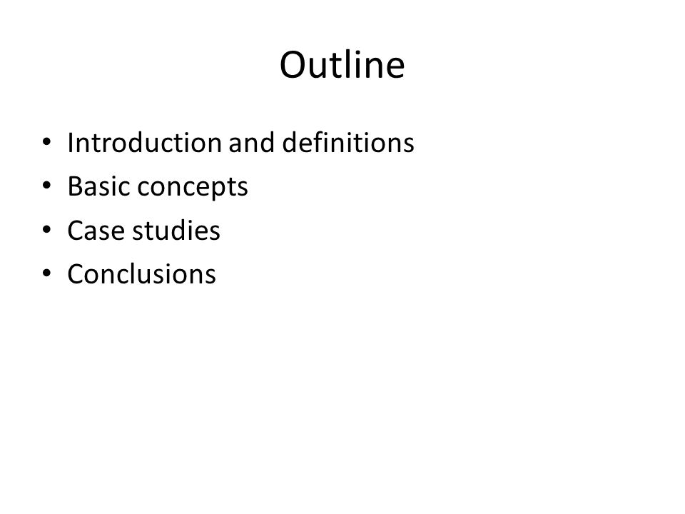 Outline Introduction and definitions Basic concepts Case studies Conclusions