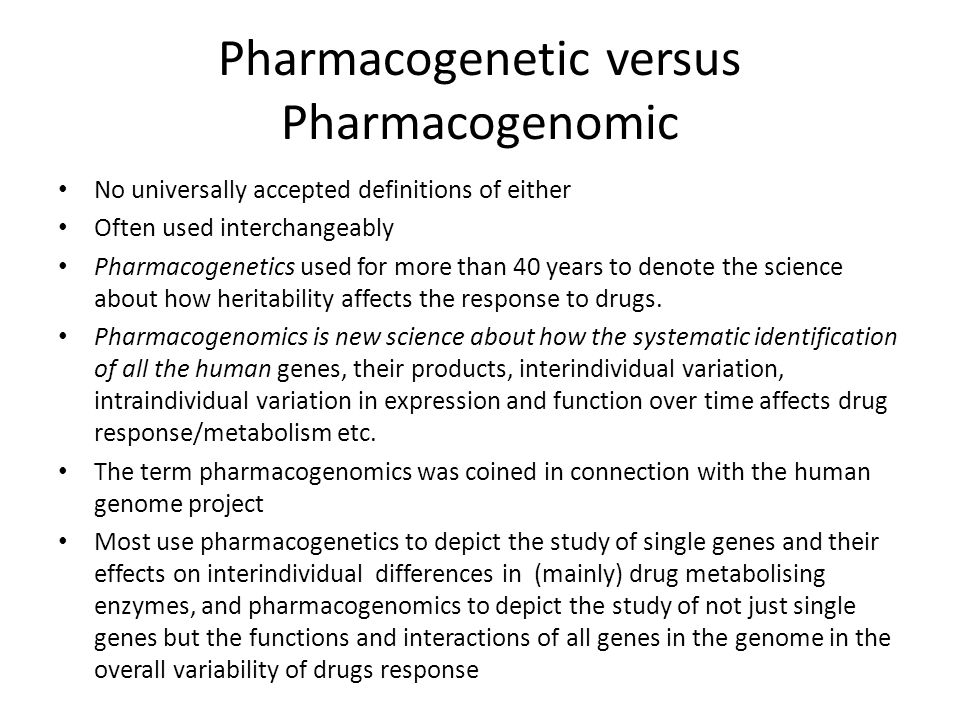 Pharmacogenetic versus Pharmacogenomic No universally accepted definitions of either Often used interchangeably Pharmacogenetics used for more than 40 years to denote the science about how heritability affects the response to drugs.