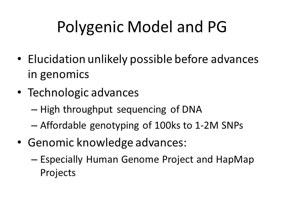 Polygenic Model and PG Elucidation unlikely possible before advances in genomics Technologic advances – High throughput sequencing of DNA – Affordable genotyping of 100ks to 1-2M SNPs Genomic knowledge advances: – Especially Human Genome Project and HapMap Projects
