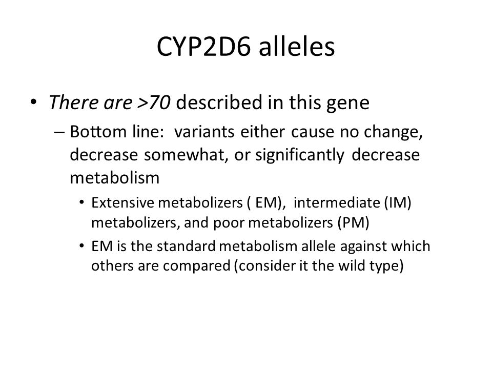 CYP2D6 alleles There are >70 described in this gene – Bottom line: variants either cause no change, decrease somewhat, or significantly decrease metabolism Extensive metabolizers ( EM), intermediate (IM) metabolizers, and poor metabolizers (PM) EM is the standard metabolism allele against which others are compared (consider it the wild type)