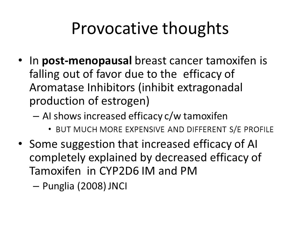 Provocative thoughts In post-menopausal breast cancer tamoxifen is falling out of favor due to the efficacy of Aromatase Inhibitors (inhibit extragonadal production of estrogen) – AI shows increased efficacy c/w tamoxifen BUT MUCH MORE EXPENSIVE AND DIFFERENT S/E PROFILE Some suggestion that increased efficacy of AI completely explained by decreased efficacy of Tamoxifen in CYP2D6 IM and PM – Punglia (2008) JNCI