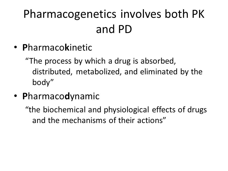 Pharmacogenetics involves both PK and PD Pharmacokinetic The process by which a drug is absorbed, distributed, metabolized, and eliminated by the body Pharmacodynamic the biochemical and physiological effects of drugs and the mechanisms of their actions