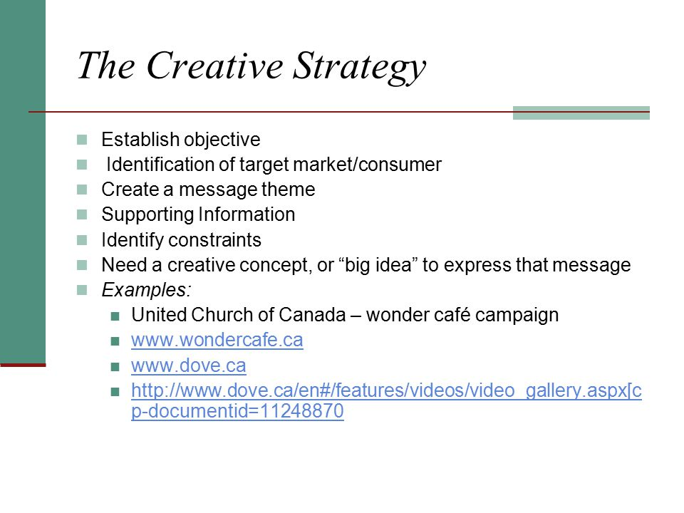 The Creative Strategy Establish objective Identification of target market/consumer Create a message theme Supporting Information Identify constraints