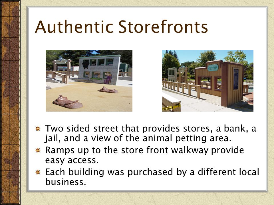 Authentic Storefronts Two sided street that provides stores, a bank, a jail, and a view of the animal petting area.