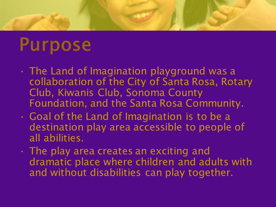 Purpose The Land of Imagination playground was a collaboration of the City of Santa Rosa, Rotary Club, Kiwanis Club, Sonoma County Foundation, and the Santa Rosa Community.
