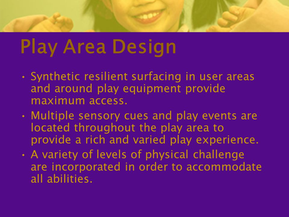 Play Area Design Synthetic resilient surfacing in user areas and around play equipment provide maximum access.