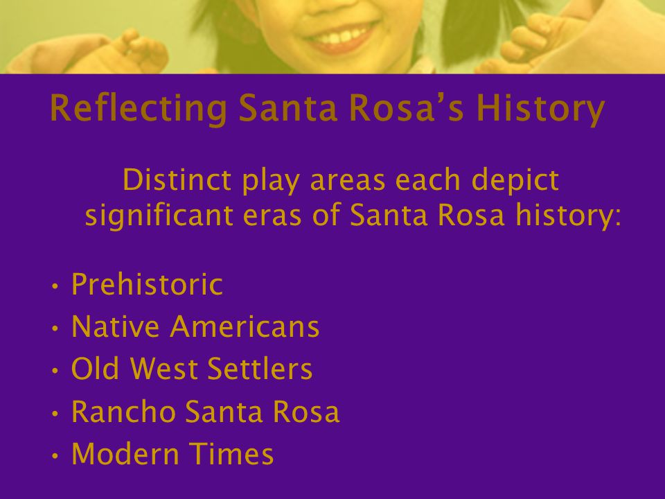 Reflecting Santa Rosa's History Distinct play areas each depict significant eras of Santa Rosa history: Prehistoric Native Americans Old West Settlers Rancho Santa Rosa Modern Times