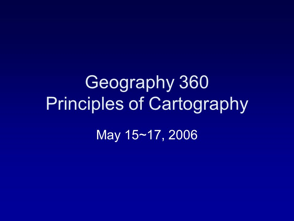 Geography 360 Principles of Cartography May 15~17, 2006