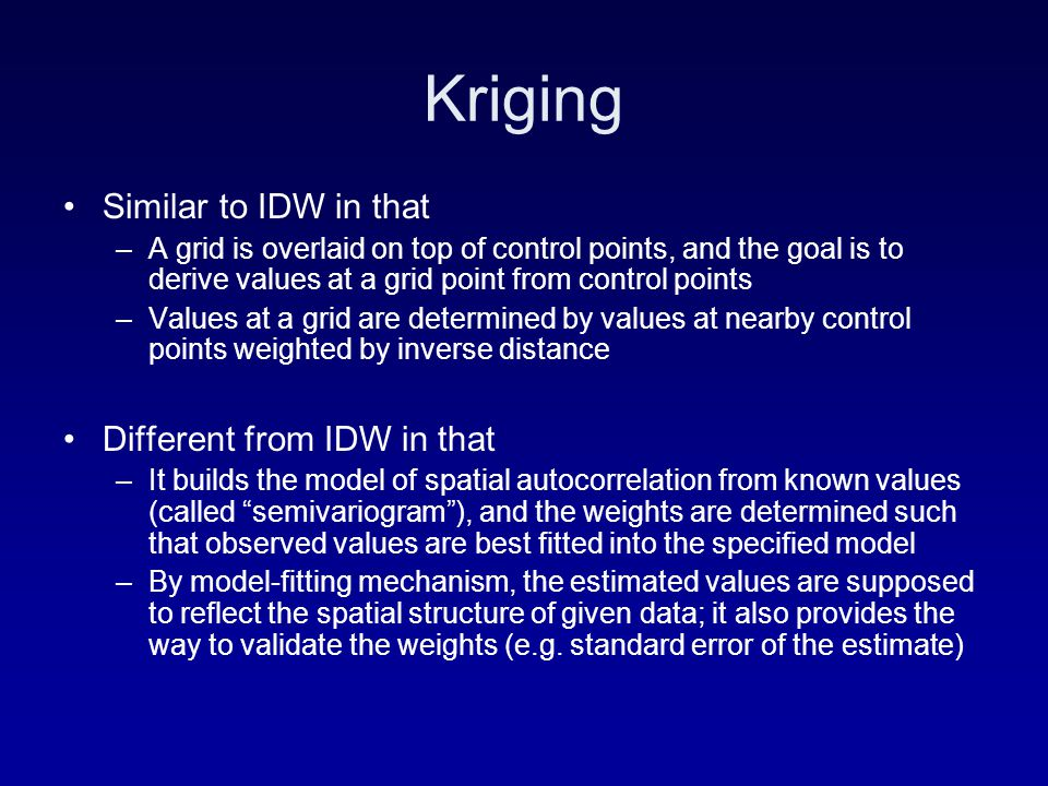 Kriging Similar to IDW in that –A grid is overlaid on top of control points, and the goal is to derive values at a grid point from control points –Values at a grid are determined by values at nearby control points weighted by inverse distance Different from IDW in that –It builds the model of spatial autocorrelation from known values (called semivariogram ), and the weights are determined such that observed values are best fitted into the specified model –By model-fitting mechanism, the estimated values are supposed to reflect the spatial structure of given data; it also provides the way to validate the weights (e.g.