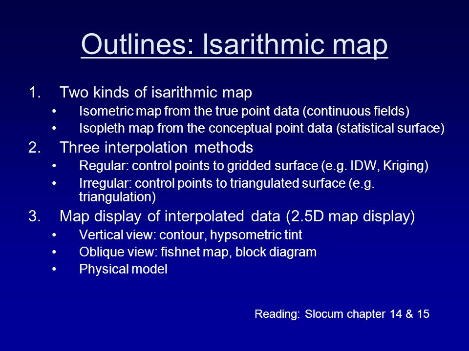 Outlines: Isarithmic map 1.Two kinds of isarithmic map Isometric map from the true point data (continuous fields) Isopleth map from the conceptual point data (statistical surface) 2.Three interpolation methods Regular: control points to gridded surface (e.g.