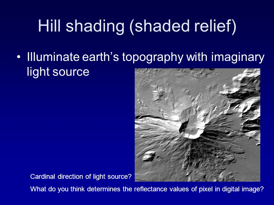 Hill shading (shaded relief) Illuminate earth's topography with imaginary light source Cardinal direction of light source? What do you think determine