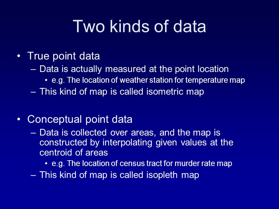 Two kinds of data True point data –Data is actually measured at the point location e.g. The location of weather station for temperature map –This kind