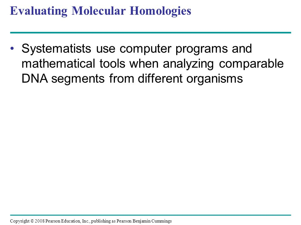 Copyright © 2008 Pearson Education, Inc., publishing as Pearson Benjamin Cummings Evaluating Molecular Homologies Systematists use computer programs a