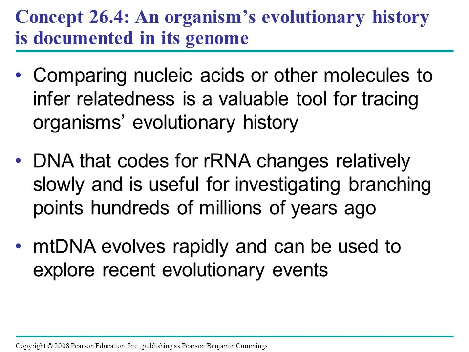 Copyright © 2008 Pearson Education, Inc., publishing as Pearson Benjamin Cummings Concept 26.4: An organism's evolutionary history is documented in it