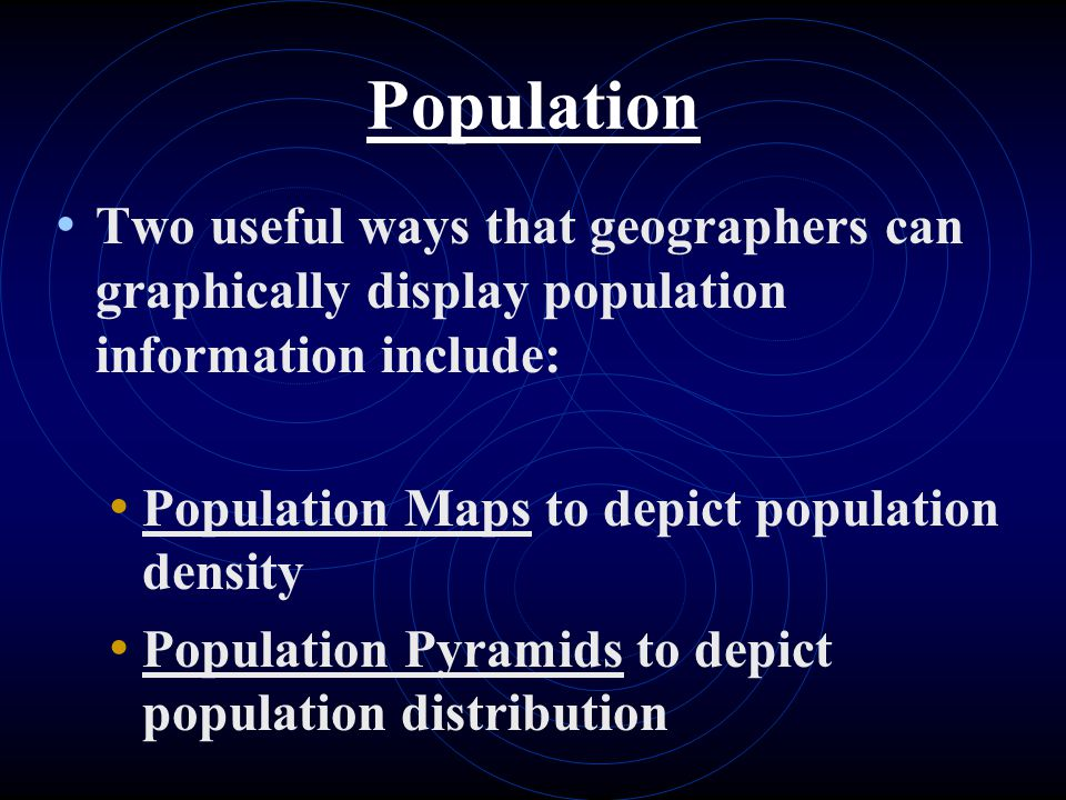 Population Two useful ways that geographers can graphically display population information include: Population Maps to depict population density Population Pyramids to depict population distribution