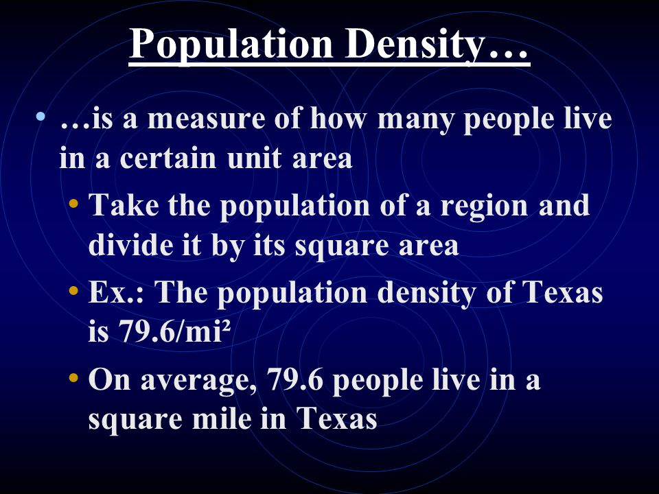 Population Density… …is a measure of how many people live in a certain unit area Take the population of a region and divide it by its square area Ex.: The population density of Texas is 79.6/mi² On average, 79.6 people live in a square mile in Texas