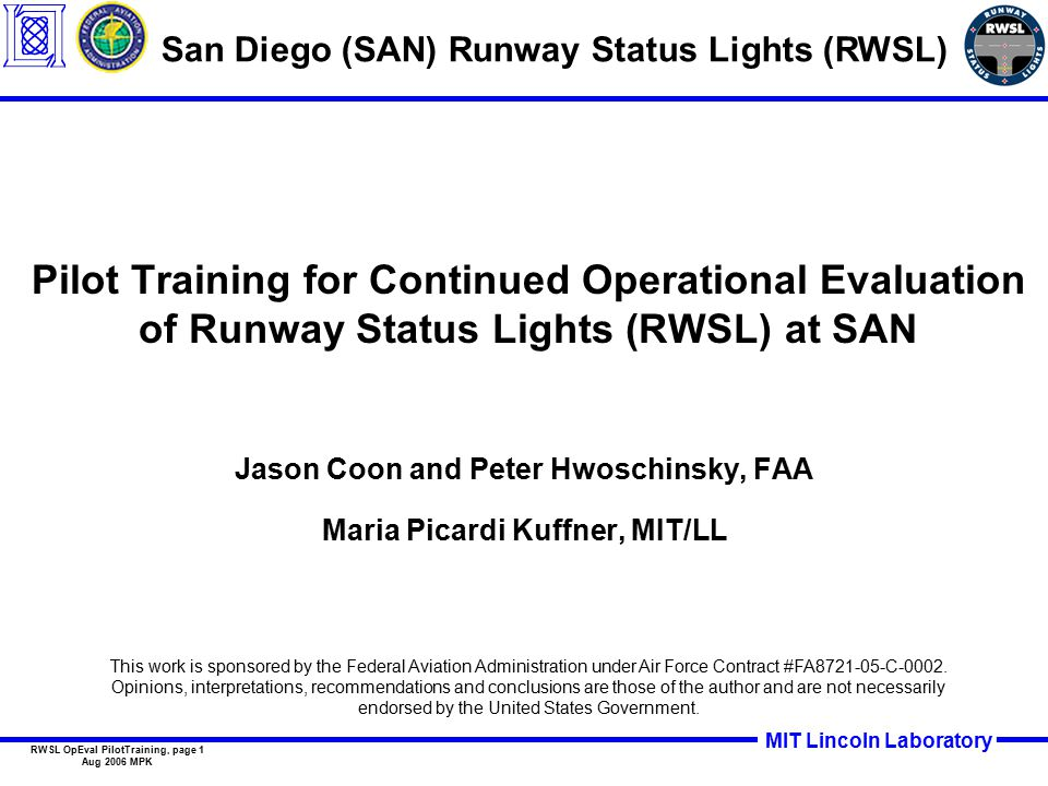 MIT Lincoln Laboratory RWSL OpEval PilotTraining, page 1 Aug 2006 MPK Pilot Training for Continued Operational Evaluation of Runway Status Lights (RWSL) at SAN Jason Coon and Peter Hwoschinsky, FAA Maria Picardi Kuffner, MIT/LL San Diego (SAN) Runway Status Lights (RWSL) This work is sponsored by the Federal Aviation Administration under Air Force Contract #FA8721-05-C-0002.
