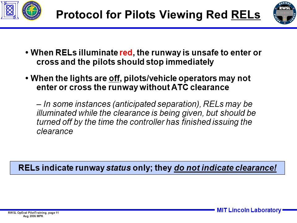 MIT Lincoln Laboratory RWSL OpEval PilotTraining, page 11 Aug 2006 MPK Protocol for Pilots Viewing Red RELs When RELs illuminate red, the runway is unsafe to enter or cross and the pilots should stop immediately When the lights are off, pilots/vehicle operators may not enter or cross the runway without ATC clearance – In some instances (anticipated separation), RELs may be illuminated while the clearance is being given, but should be turned off by the time the controller has finished issuing the clearance RELs indicate runway status only; they do not indicate clearance!