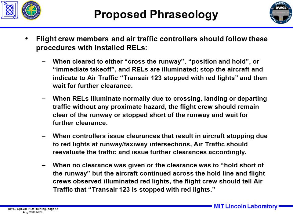 MIT Lincoln Laboratory RWSL OpEval PilotTraining, page 12 Aug 2006 MPK Proposed Phraseology Flight crew members and air traffic controllers should follow these procedures with installed RELs: –When cleared to either cross the runway , position and hold , or immediate takeoff , and RELs are illuminated; stop the aircraft and indicate to Air Traffic Transair 123 stopped with red lights and then wait for further clearance.