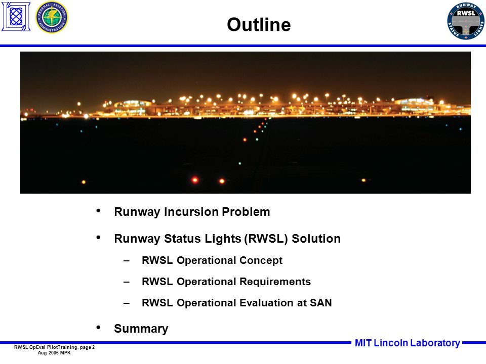 MIT Lincoln Laboratory RWSL OpEval PilotTraining, page 2 Aug 2006 MPK Outline Runway Incursion Problem Runway Status Lights (RWSL) Solution –RWSL Operational Concept –RWSL Operational Requirements –RWSL Operational Evaluation at SAN Summary