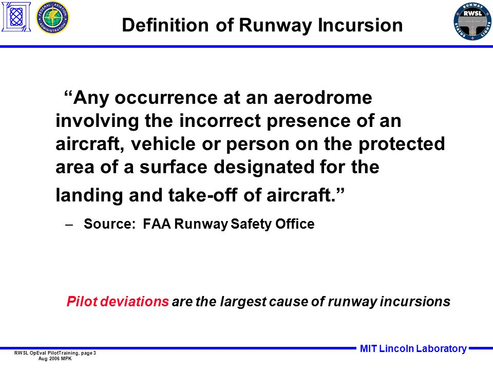 MIT Lincoln Laboratory RWSL OpEval PilotTraining, page 3 Aug 2006 MPK Definition of Runway Incursion Any occurrence at an aerodrome involving the incorrect presence of an aircraft, vehicle or person on the protected area of a surface designated for the landing and take-off of aircraft. –Source: FAA Runway Safety Office Pilot deviations are the largest cause of runway incursions