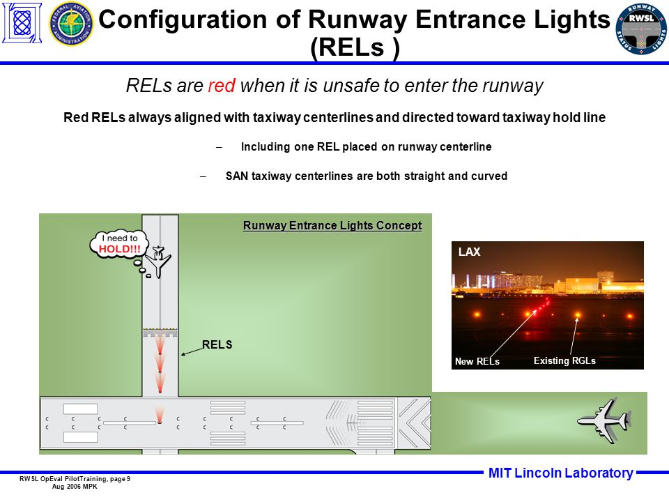 MIT Lincoln Laboratory RWSL OpEval PilotTraining, page 9 Aug 2006 MPK Configuration of Runway Entrance Lights (RELs ) RELs are red when it is unsafe to enter the runway Red RELs always aligned with taxiway centerlines and directed toward taxiway hold line –Including one REL placed on runway centerline –SAN taxiway centerlines are both straight and curved Runway Entrance Lights Concept RELS New RELs LAX Existing RGLs