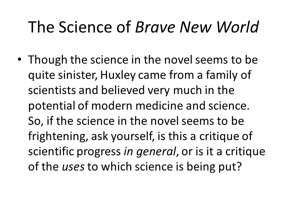 The Science of Brave New World Though the science in the novel seems to be quite sinister, Huxley came from a family of scientists and believed very m