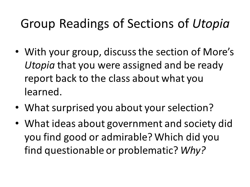 Group Readings of Sections of Utopia With your group, discuss the section of More's Utopia that you were assigned and be ready report back to the clas