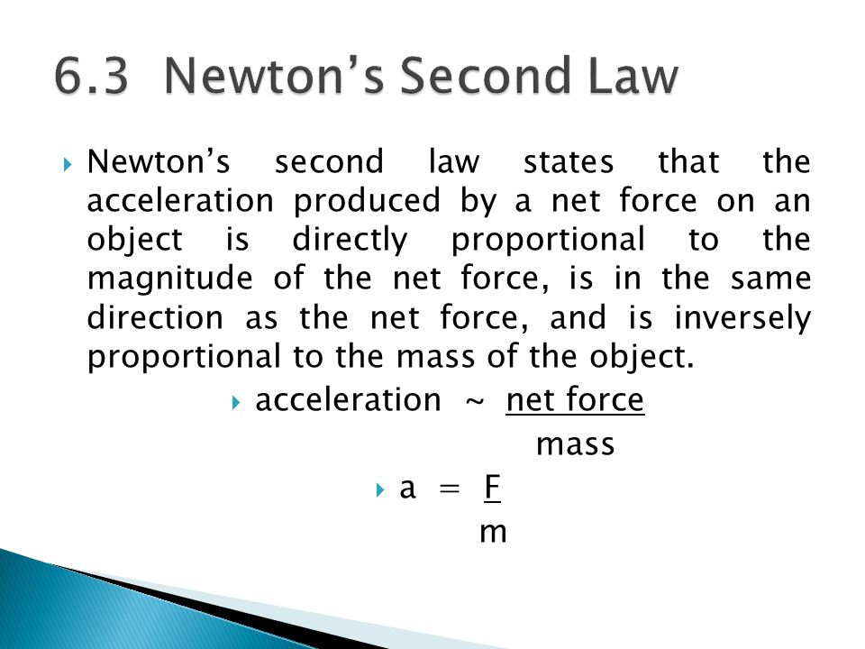  Newton's second law states that the acceleration produced by a net force on an object is directly proportional to the magnitude of the net force, is